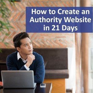 How to Create an Authority Website in 21 Days